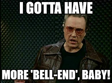 "Image macro of Christopher Walken in Saturday Night Live saying, ""I gotta have more 'bell-end', baby!"" (instead of ""cowbell"")"