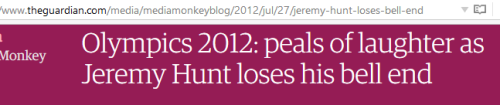"Guardian headline: ""Olympics 2012: peaks of laughter as Jeremy Hunt loses his bell end"""