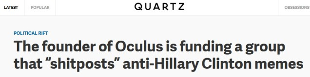 """Quartz headline: """"The founder of Oculus is funding a group that 'shitposts' anti-Hillary Clinton memes"""""""